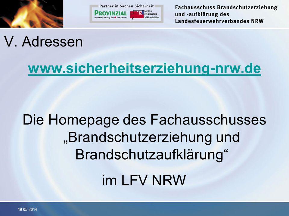 19.05.2014 V. Adressen www.sicherheitserziehung-nrw.de Die Homepage des Fachausschusses Brandschutzerziehung und Brandschutzaufklärung im LFV NRW