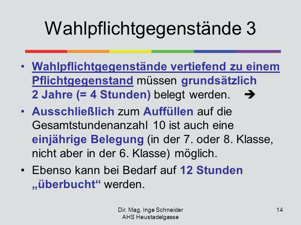 Dir. Mag. Inge Schneider AHS Heustadelgasse 14 Wahlpflichtgegenstände 3 Wahlpflichtgegenstände vertiefend zu einem Pflichtgegenstand müssen grundsätzl