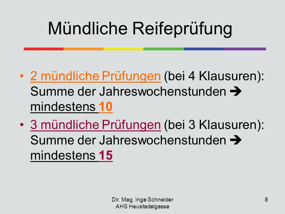 Dir. Mag. Inge Schneider AHS Heustadelgasse 8 Mündliche Reifeprüfung 2 mündliche Prüfungen (bei 4 Klausuren): Summe der Jahreswochenstunden mindestens