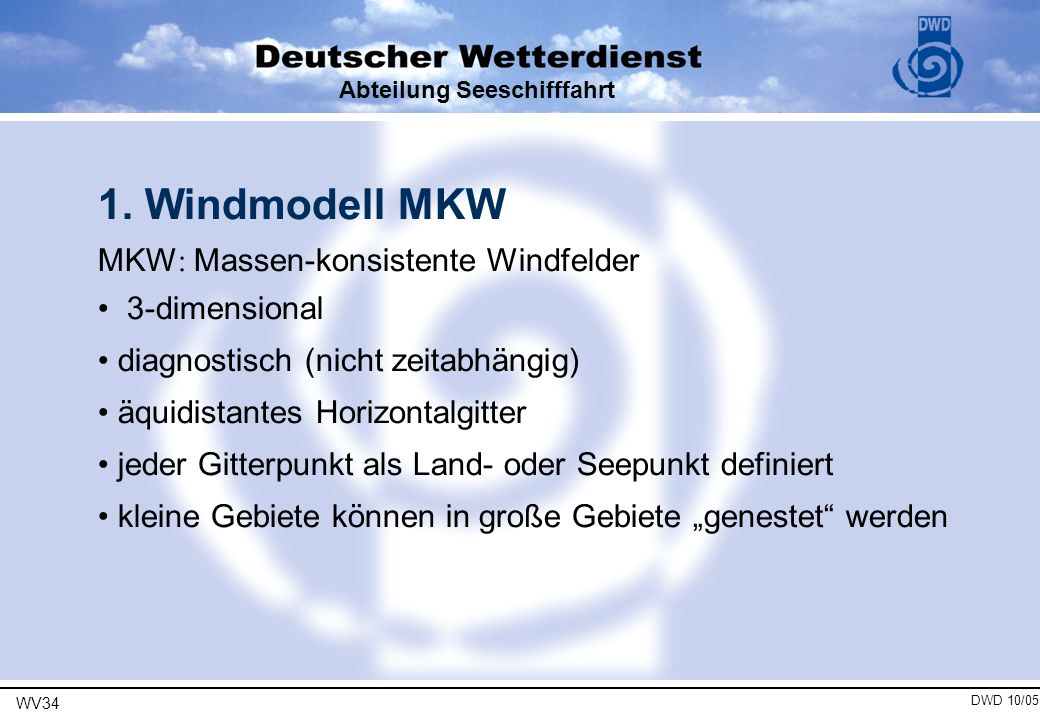 WV34 DWD 10/05 Abteilung Seeschifffahrt 1. Windmodell MKW MKW : Massen-konsistente Windfelder 3-dimensional diagnostisch (nicht zeitabhängig) äquidist