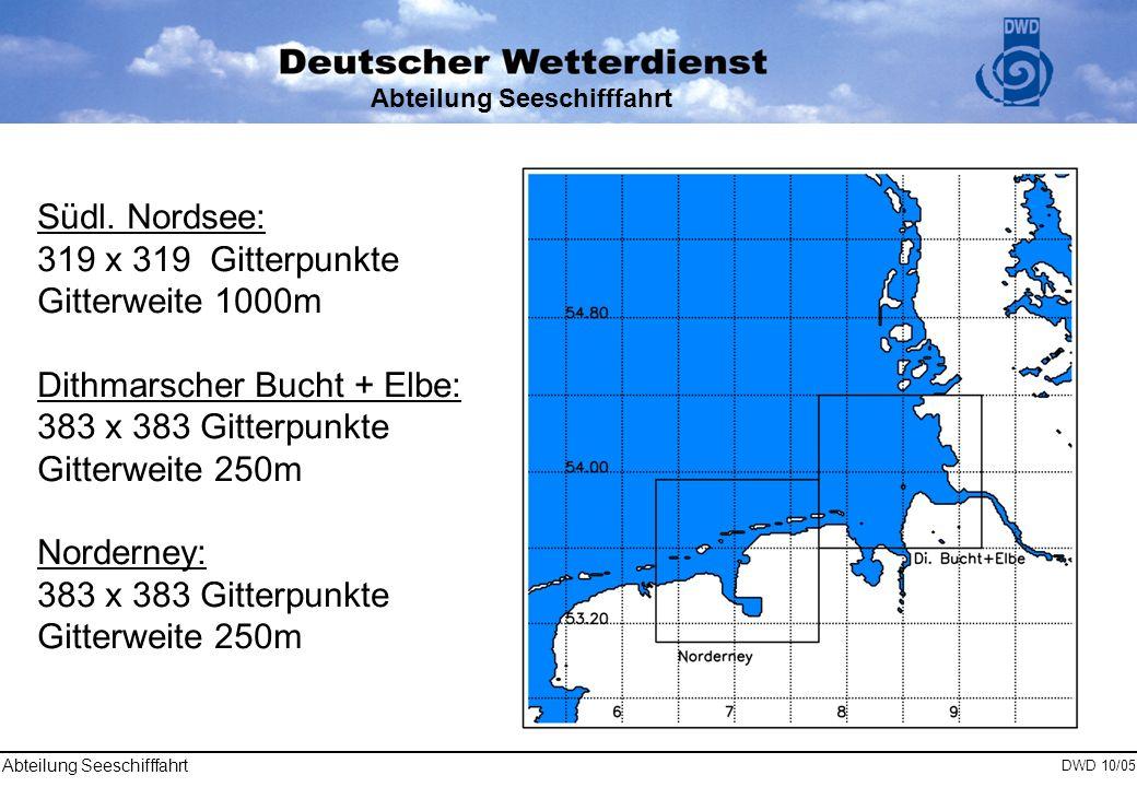Abteilung Seeschifffahrt DWD 10/05 Abteilung Seeschifffahrt Südl. Nordsee: 319 x 319 Gitterpunkte Gitterweite 1000m Dithmarscher Bucht + Elbe: 383 x 3