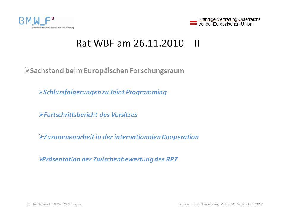 Rat WBF am 26.11.2010 II Sachstand beim Europäischen Forschungsraum Schlussfolgerungen zu Joint Programming Fortschrittsbericht des Vorsitzes Zusammenarbeit in der internationalen Kooperation Präsentation der Zwischenbewertung des RP7 Ständige Vertretung Österreichs bei der Europäischen Union Martin Schmid - BMWF/StV Brüssel Europa Forum Forschung, Wien, 30.