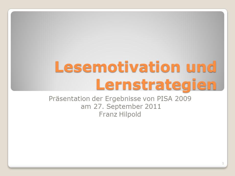 Lesemotivation und Lernstrategien Präsentation der Ergebnisse von PISA 2009 am 27. September 2011 Franz Hilpold 1