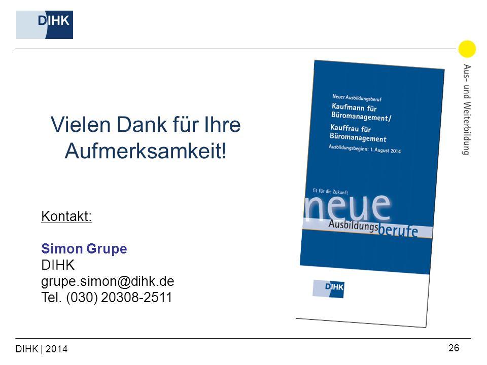 DIHK | 2014 26 Kontakt: Simon Grupe DIHK grupe.simon@dihk.de Tel. (030) 20308-2511 Vielen Dank für Ihre Aufmerksamkeit!