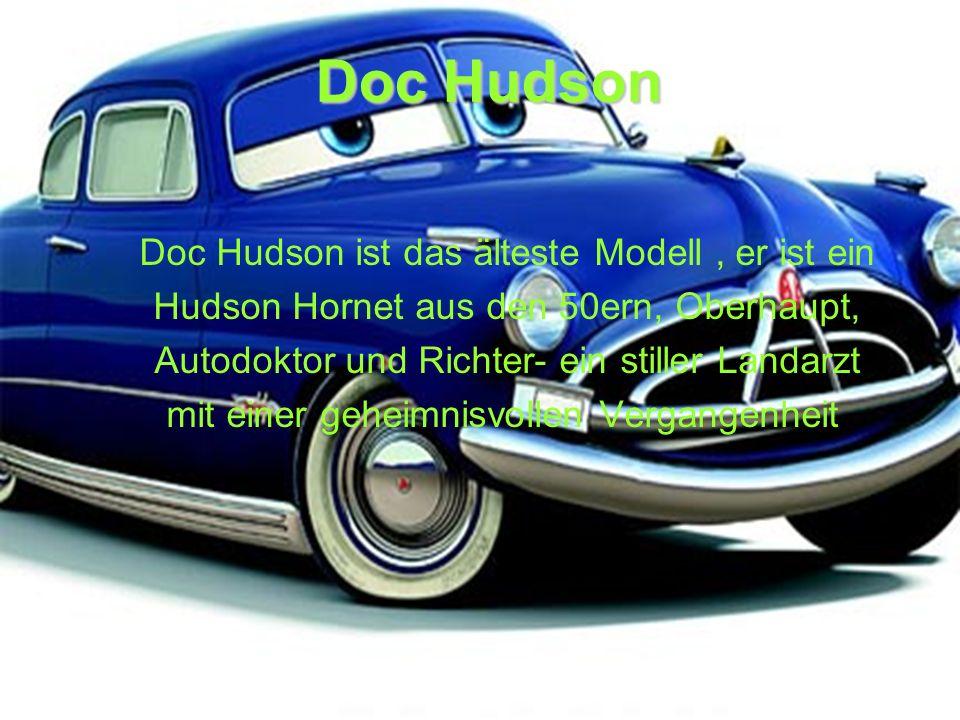 Doc Hudson Doc Hudson ist das älteste Modell, er ist ein Hudson Hornet aus den 50ern, Oberhaupt, Autodoktor und Richter- ein stiller Landarzt mit einer geheimnisvollen Vergangenheit.