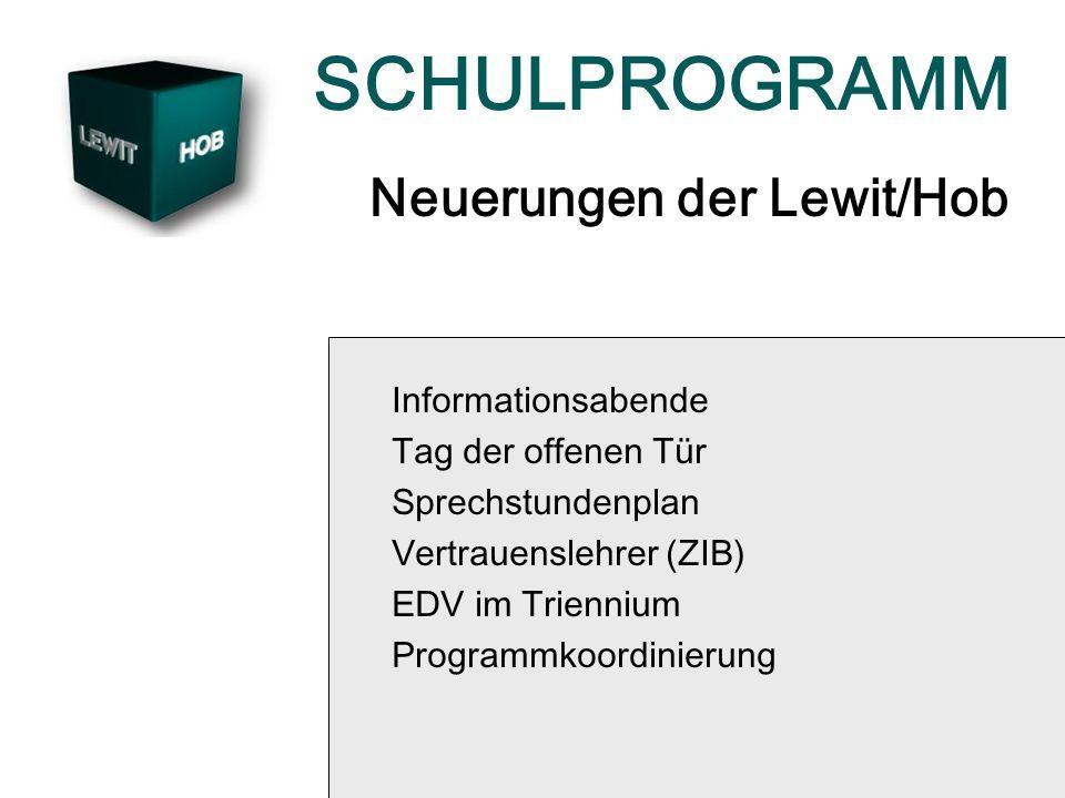 SCHULPROGRAMM Neuerungen der Lewit/Hob Informationsabende Tag der offenen Tür Sprechstundenplan Vertrauenslehrer (ZIB) EDV im Triennium Programmkoordi