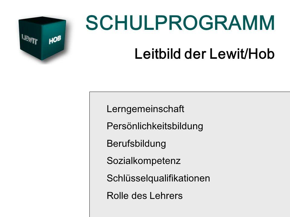 SCHULPROGRAMM Leitbild der Lewit/Hob Lerngemeinschaft Persönlichkeitsbildung Berufsbildung Sozialkompetenz Schlüsselqualifikationen Rolle des Lehrers