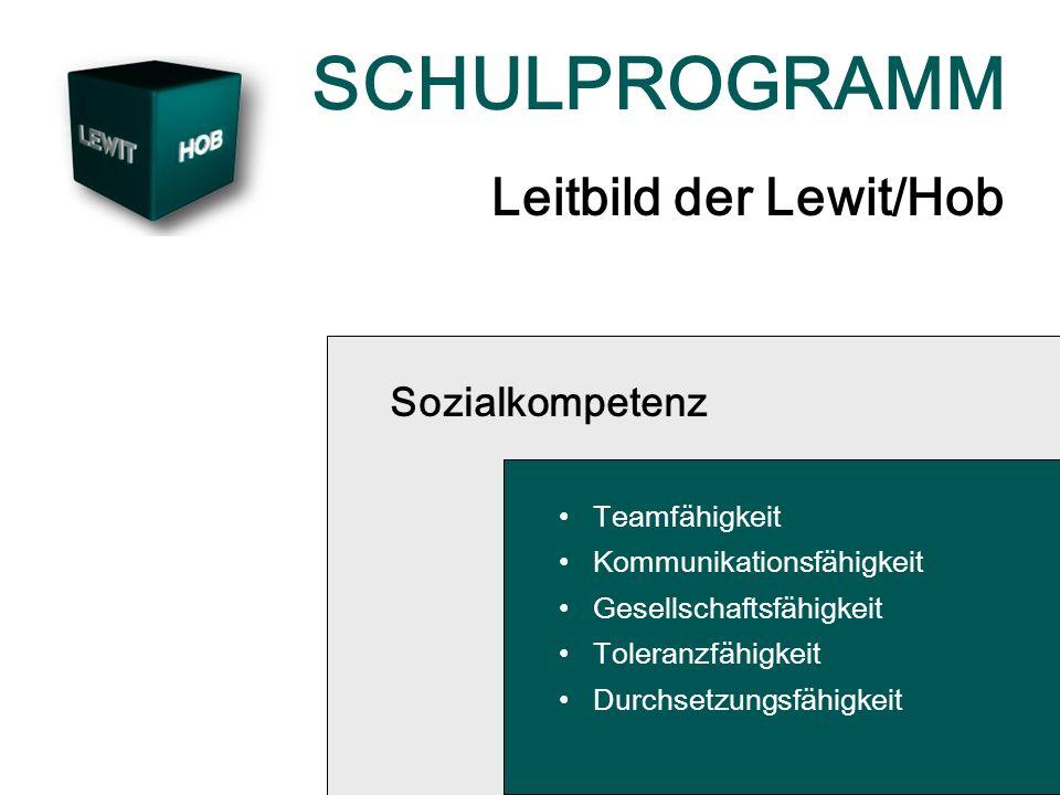 SCHULPROGRAMM Leitbild der Lewit/Hob Sozialkompetenz Teamfähigkeit Kommunikationsfähigkeit Gesellschaftsfähigkeit Toleranzfähigkeit Durchsetzungsfähig