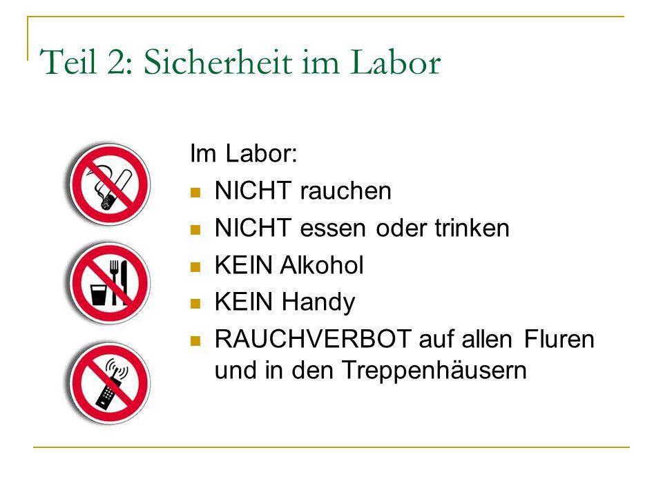 Teil 2: Sicherheit im Labor Im Labor: NICHT rauchen NICHT essen oder trinken KEIN Alkohol KEIN Handy RAUCHVERBOT auf allen Fluren und in den Treppenhäusern