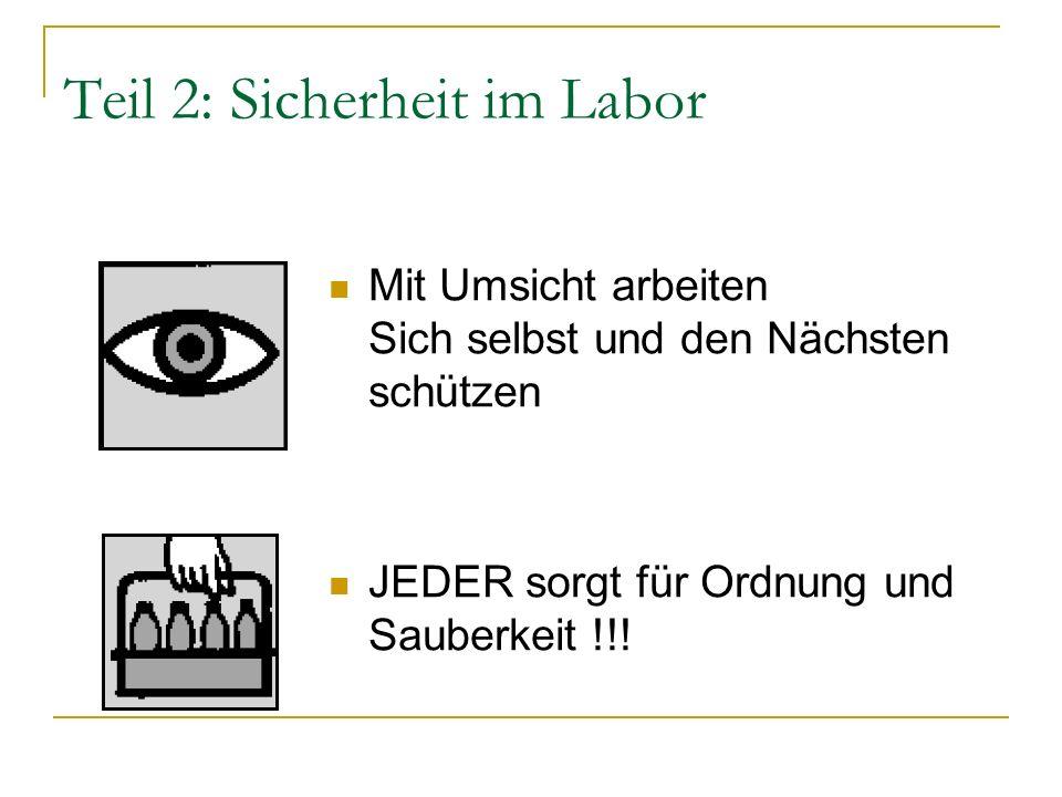 Teil 2: Sicherheit im Labor Mit Umsicht arbeiten Sich selbst und den Nächsten schützen JEDER sorgt für Ordnung und Sauberkeit !!!