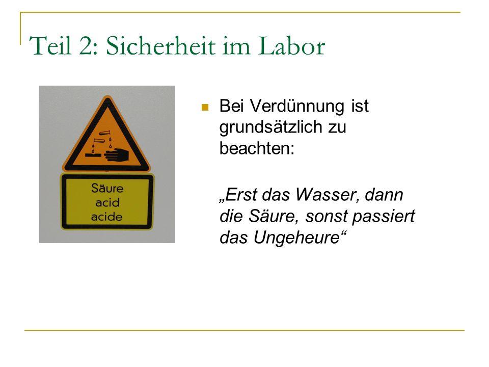 Teil 2: Sicherheit im Labor Bei Verdünnung ist grundsätzlich zu beachten: Erst das Wasser, dann die Säure, sonst passiert das Ungeheure