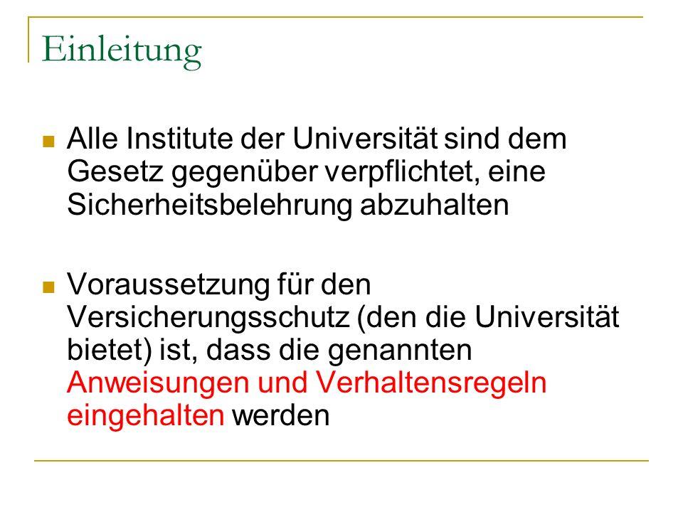 Einleitung Alle Institute der Universität sind dem Gesetz gegenüber verpflichtet, eine Sicherheitsbelehrung abzuhalten Voraussetzung für den Versicherungsschutz (den die Universität bietet) ist, dass die genannten Anweisungen und Verhaltensregeln eingehalten werden