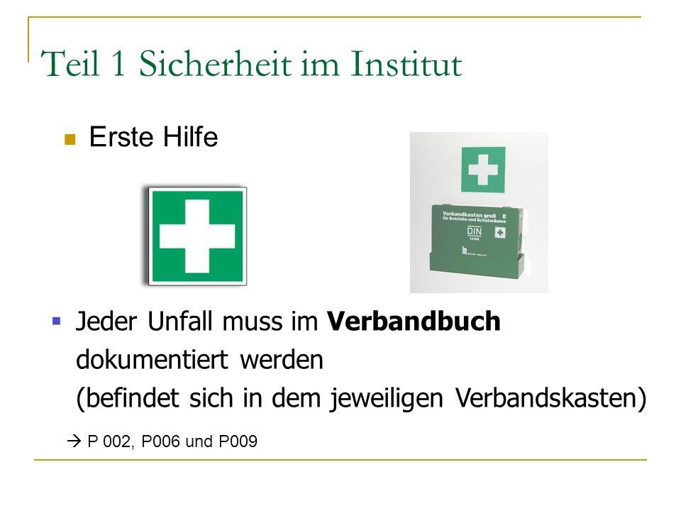 Teil 1 Sicherheit im Institut Erste Hilfe Jeder Unfall muss im Verbandbuch dokumentiert werden (befindet sich in dem jeweiligen Verbandskasten) P 002, P006 und P009