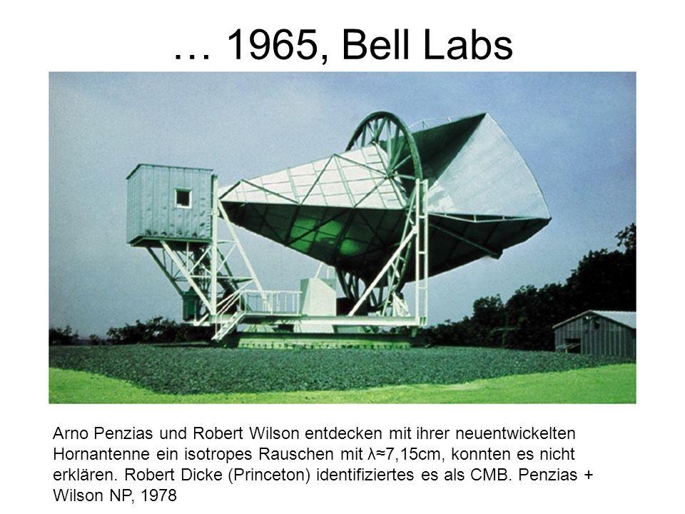 … 1965, Bell Labs Arno Penzias und Robert Wilson entdecken mit ihrer neuentwickelten Hornantenne ein isotropes Rauschen mit λ7,15cm, konnten es nicht