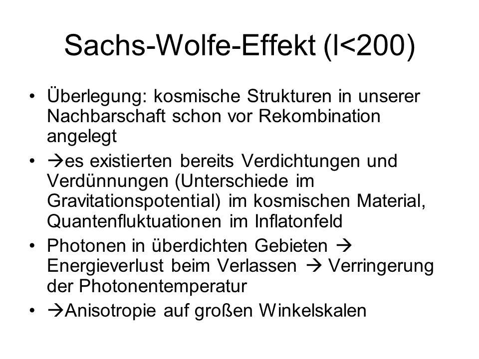 Sachs-Wolfe-Effekt (l<200) Überlegung: kosmische Strukturen in unserer Nachbarschaft schon vor Rekombination angelegt es existierten bereits Verdichtu