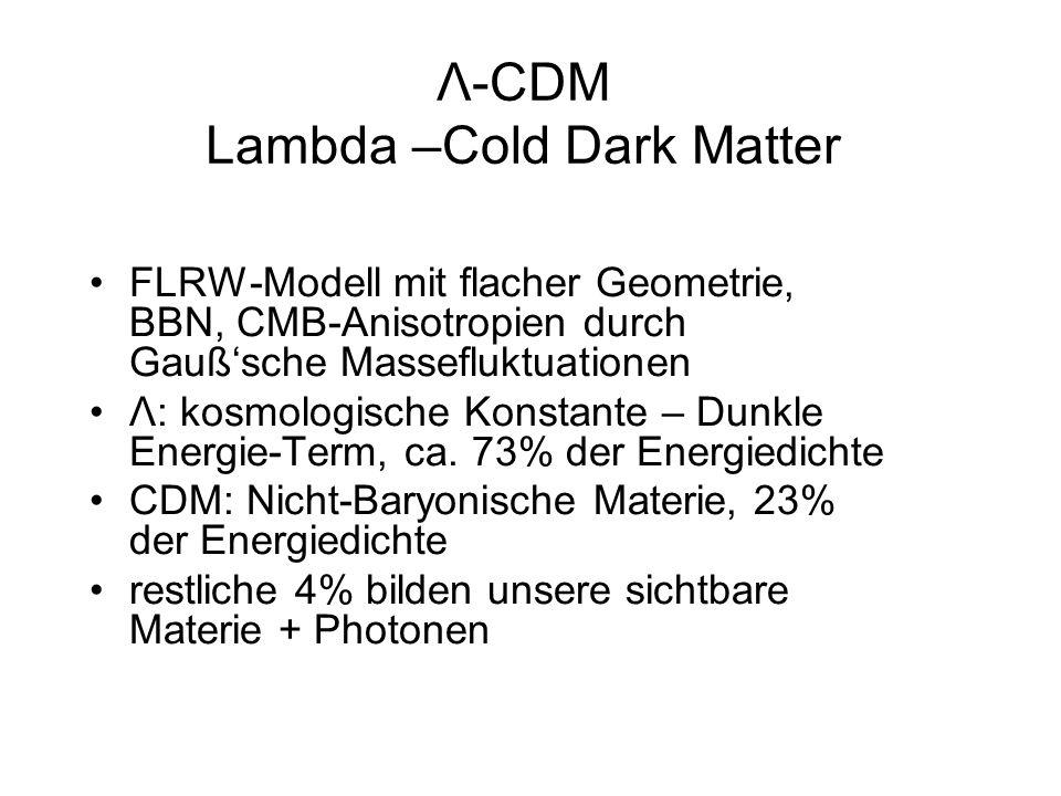Λ-CDM Lambda –Cold Dark Matter FLRW-Modell mit flacher Geometrie, BBN, CMB-Anisotropien durch Gaußsche Massefluktuationen Λ: kosmologische Konstante –