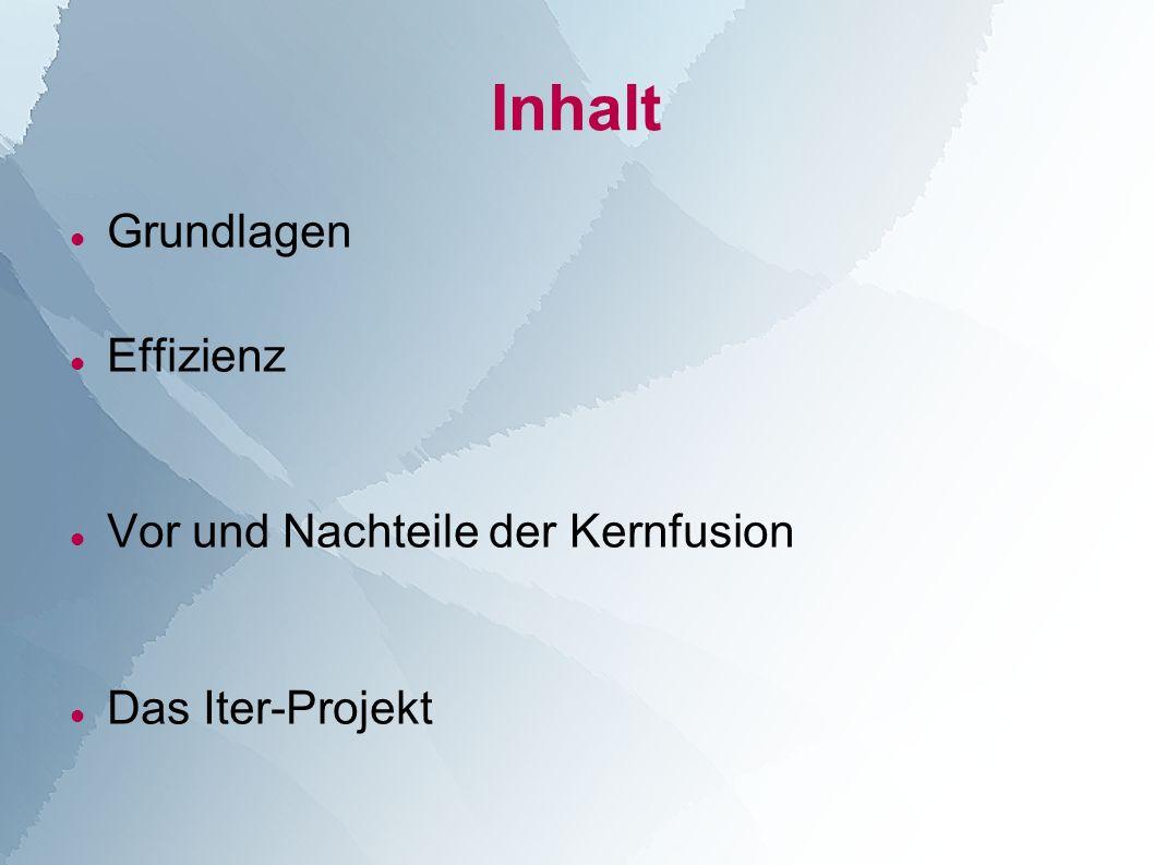 Inhalt Grundlagen Effizienz Vor und Nachteile der Kernfusion Das Iter-Projekt