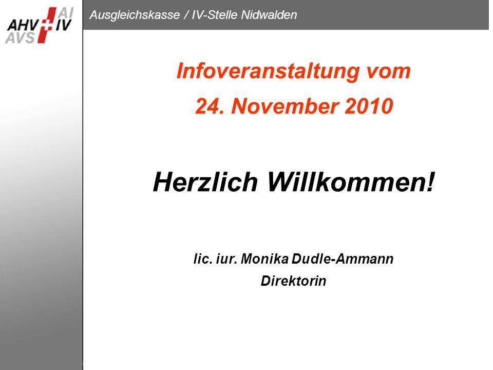 Ausgleichskasse / IV-Stelle Nidwalden Infoveranstaltung vom 24. November 2010 Herzlich Willkommen! lic. iur. Monika Dudle-Ammann Direktorin