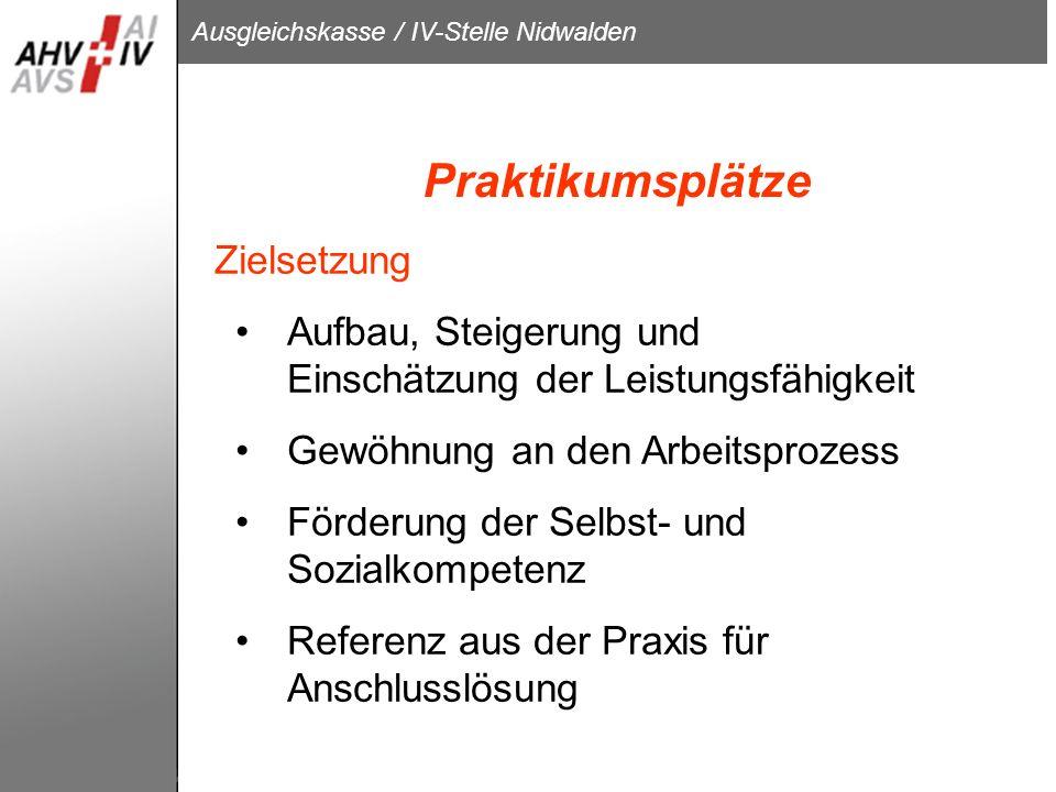 Ausgleichskasse / IV-Stelle Nidwalden Praktikumsplätze Zielsetzung Aufbau, Steigerung und Einschätzung der Leistungsfähigkeit Gewöhnung an den Arbeits