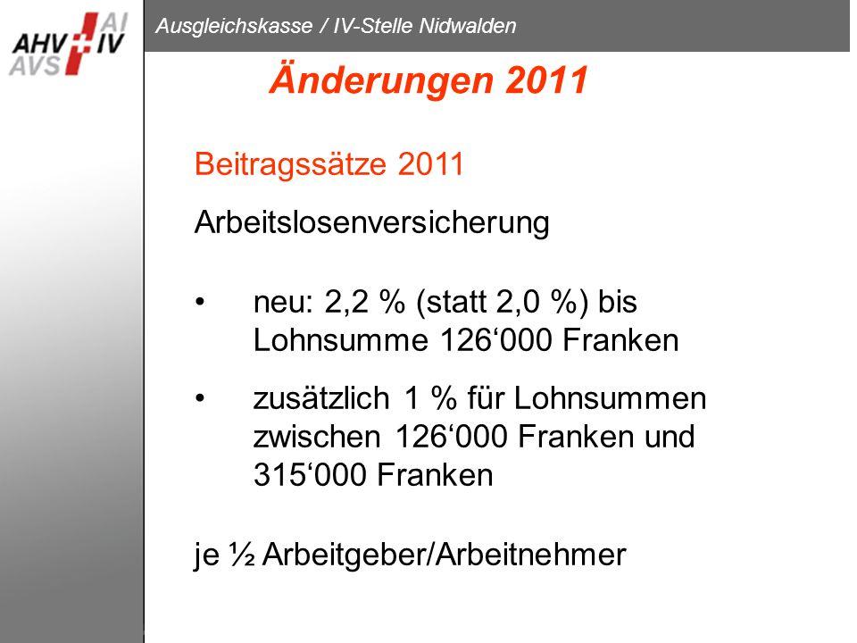 Ausgleichskasse / IV-Stelle Nidwalden Änderungen 2011 Beitragssätze 2011 Arbeitslosenversicherung neu: 2,2 % (statt 2,0 %) bis Lohnsumme 126000 Franke