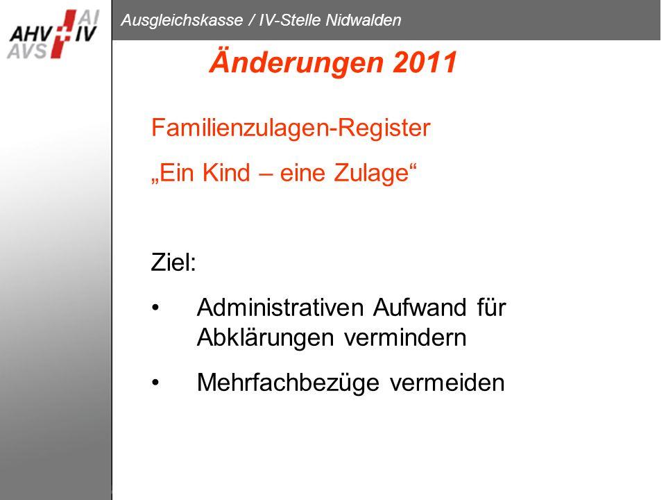 Ausgleichskasse / IV-Stelle Nidwalden Änderungen 2011 Familienzulagen-Register Ein Kind – eine Zulage Ziel: Administrativen Aufwand für Abklärungen ve