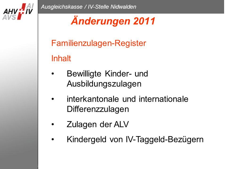 Ausgleichskasse / IV-Stelle Nidwalden Änderungen 2011 Familienzulagen-Register Inhalt Bewilligte Kinder- und Ausbildungszulagen interkantonale und int