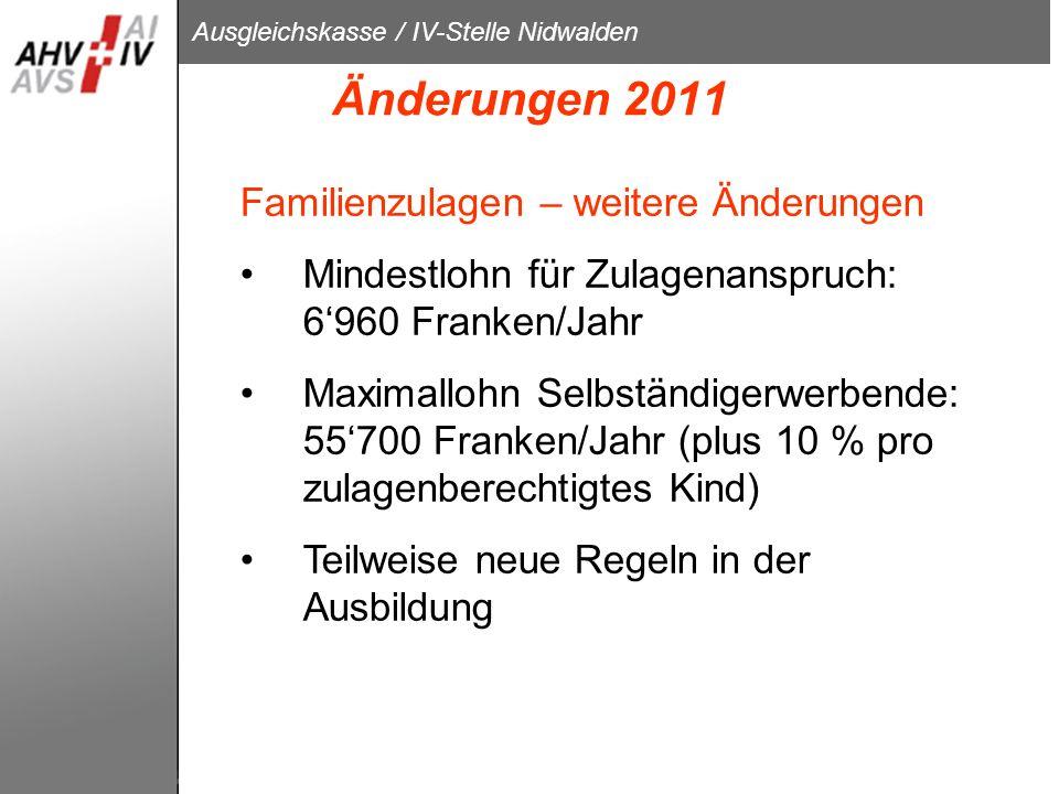Ausgleichskasse / IV-Stelle Nidwalden Änderungen 2011 Familienzulagen – weitere Änderungen Mindestlohn für Zulagenanspruch: 6960 Franken/Jahr Maximall