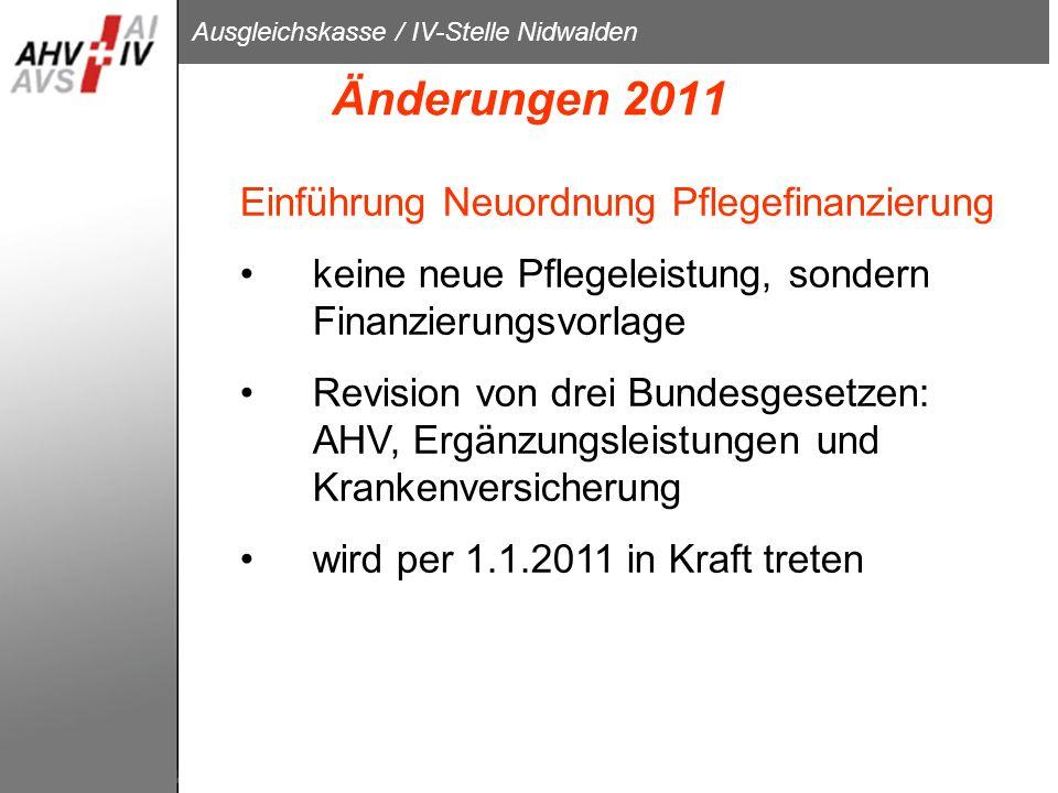 Ausgleichskasse / IV-Stelle Nidwalden Änderungen 2011 Einführung Neuordnung Pflegefinanzierung keine neue Pflegeleistung, sondern Finanzierungsvorlage