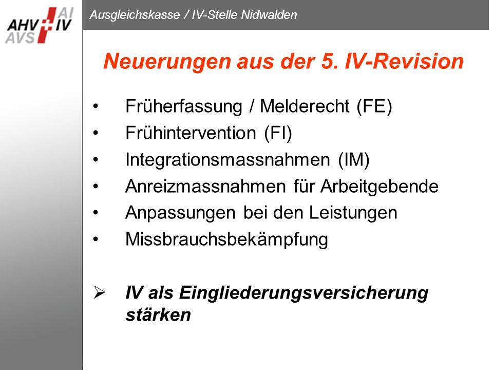Ausgleichskasse / IV-Stelle Nidwalden Neuerungen aus der 5. IV-Revision Früherfassung / Melderecht (FE) Frühintervention (FI) Integrationsmassnahmen (