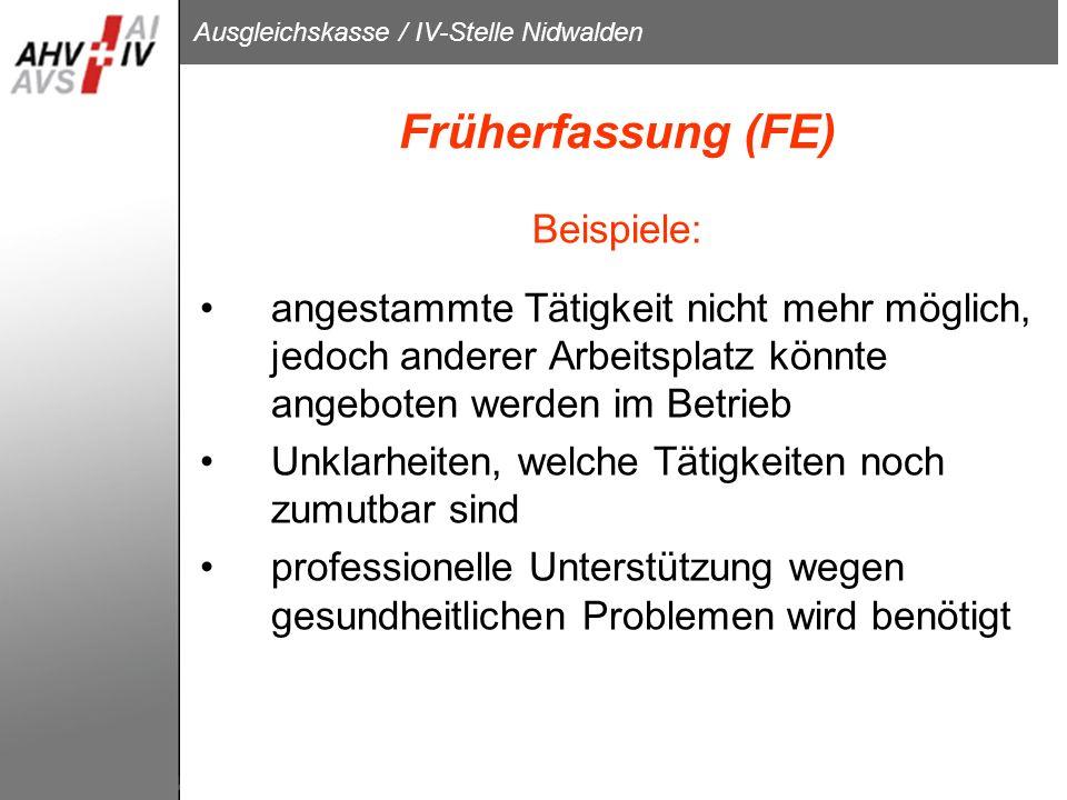 Ausgleichskasse / IV-Stelle Nidwalden Früherfassung (FE) Beispiele: angestammte Tätigkeit nicht mehr möglich, jedoch anderer Arbeitsplatz könnte angeb