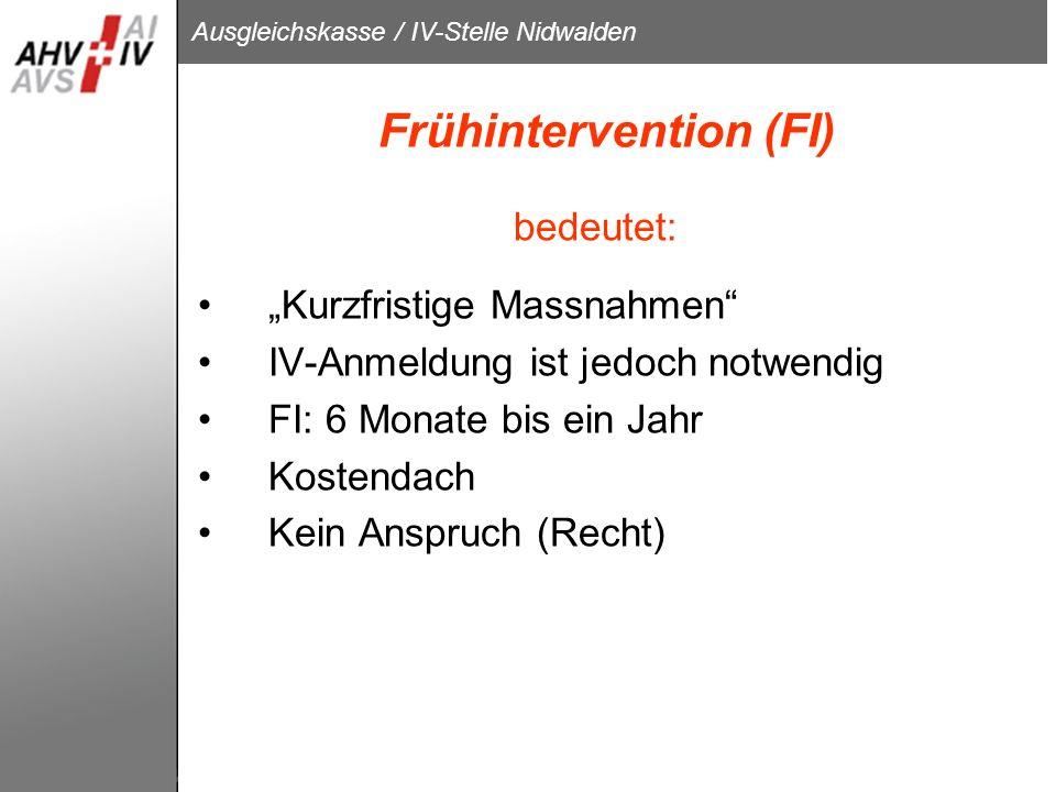 Ausgleichskasse / IV-Stelle Nidwalden Frühintervention (FI) bedeutet: Kurzfristige Massnahmen IV-Anmeldung ist jedoch notwendig FI: 6 Monate bis ein J