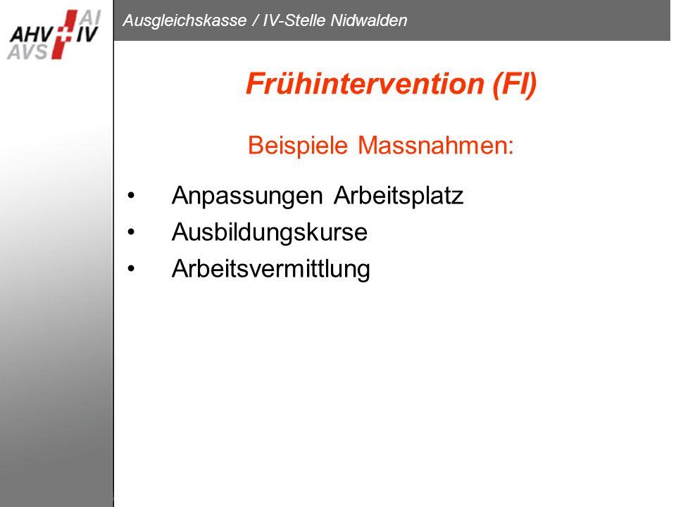 Ausgleichskasse / IV-Stelle Nidwalden Frühintervention (FI) Beispiele Massnahmen: Anpassungen Arbeitsplatz Ausbildungskurse Arbeitsvermittlung