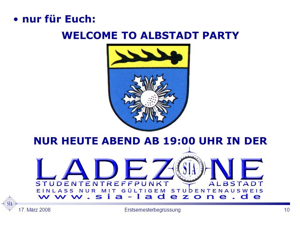10Erstsemesterbegrüssung nur für Euch: WELCOME TO ALBSTADT PARTY NUR HEUTE ABEND AB 19:00 UHR IN DER 17. März 2008