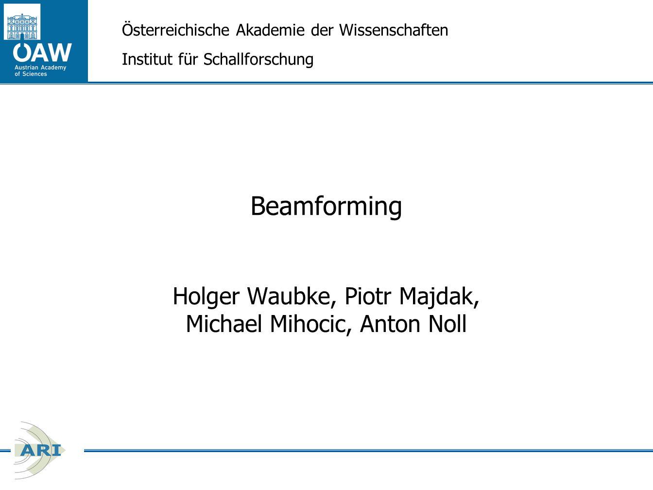 Beamforming Holger Waubke, Piotr Majdak, Michael Mihocic, Anton Noll Österreichische Akademie der Wissenschaften Institut für Schallforschung