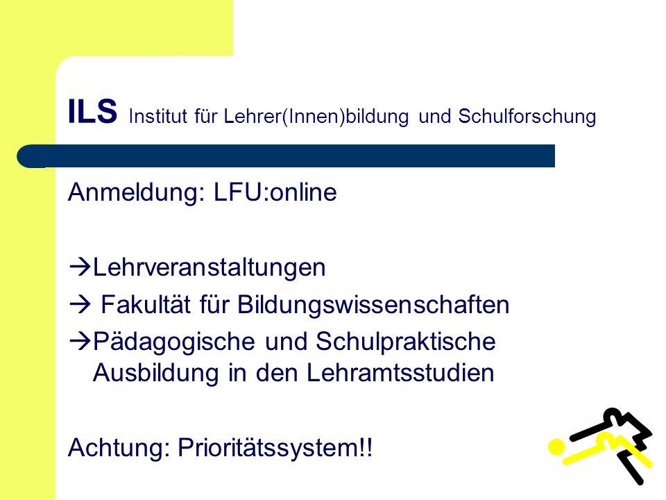 ILS Institut für Lehrer(Innen)bildung und Schulforschung Anmeldung: LFU:online Lehrveranstaltungen Fakultät für Bildungswissenschaften Pädagogische und Schulpraktische Ausbildung in den Lehramtsstudien Achtung: Prioritätssystem!!