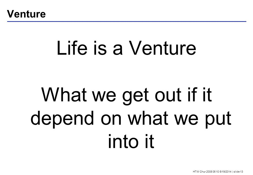 HTW Chur 2008 06 10 5/19/2014 | slide 13 Venture Life is a Venture What we get out if it depend on what we put into it