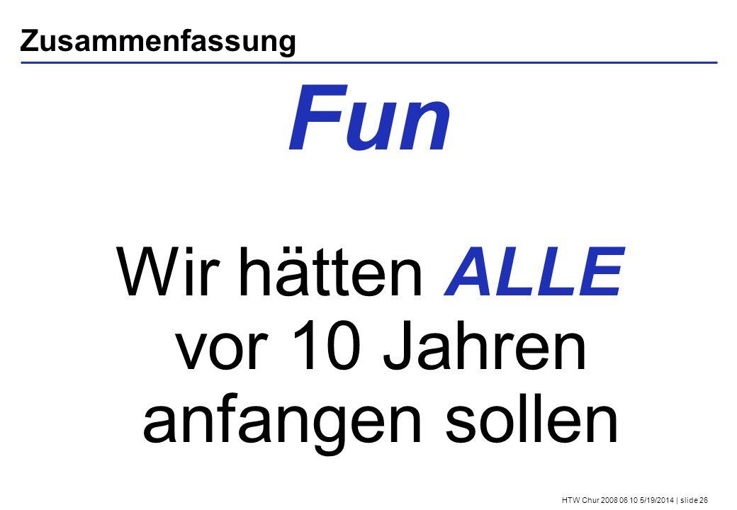 HTW Chur 2008 06 10 5/19/2014 | slide 26 Zusammenfassung Fun Wir hätten ALLE vor 10 Jahren anfangen sollen