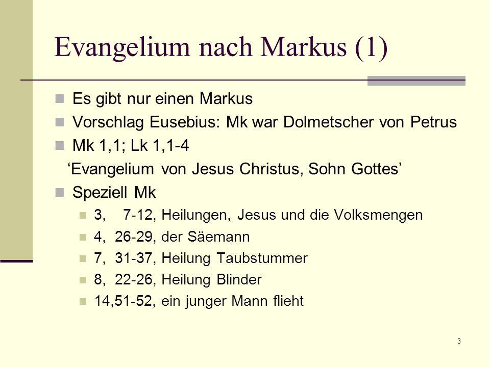 3 Evangelium nach Markus (1) Es gibt nur einen Markus Vorschlag Eusebius: Mk war Dolmetscher von Petrus Mk 1,1; Lk 1,1-4 Evangelium von Jesus Christus, Sohn Gottes Speziell Mk 3, 7-12, Heilungen, Jesus und die Volksmengen 4, 26-29, der Säemann 7, 31-37, Heilung Taubstummer 8, 22-26, Heilung Blinder 14,51-52, ein junger Mann flieht