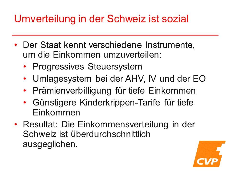Der Staat kennt verschiedene Instrumente, um die Einkommen umzuverteilen: Progressives Steuersystem Umlagesystem bei der AHV, IV und der EO Prämienverbilligung für tiefe Einkommen Günstigere Kinderkrippen-Tarife für tiefe Einkommen Resultat: Die Einkommensverteilung in der Schweiz ist überdurchschnittlich ausgeglichen.