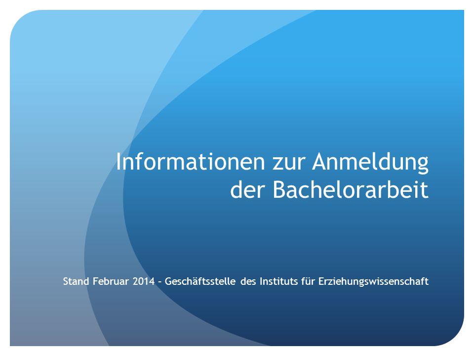Informationen zur Anmeldung der Bachelorarbeit Stand Februar 2014 – Geschäftsstelle des Instituts für Erziehungswissenschaft