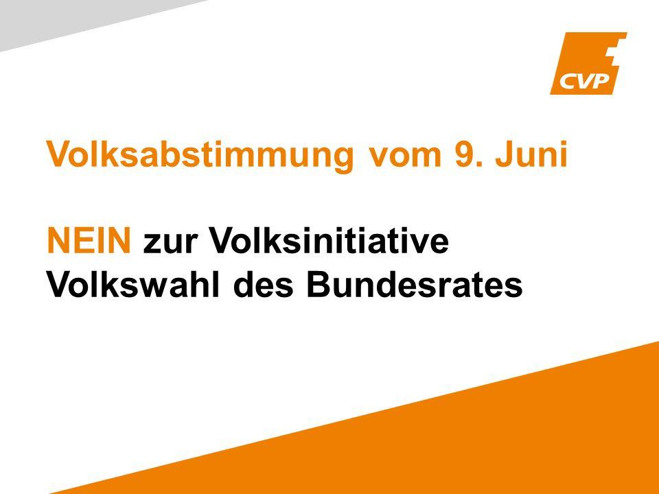 Volksabstimmung vom 9. Juni NEIN zur Volksinitiative Volkswahl des Bundesrates
