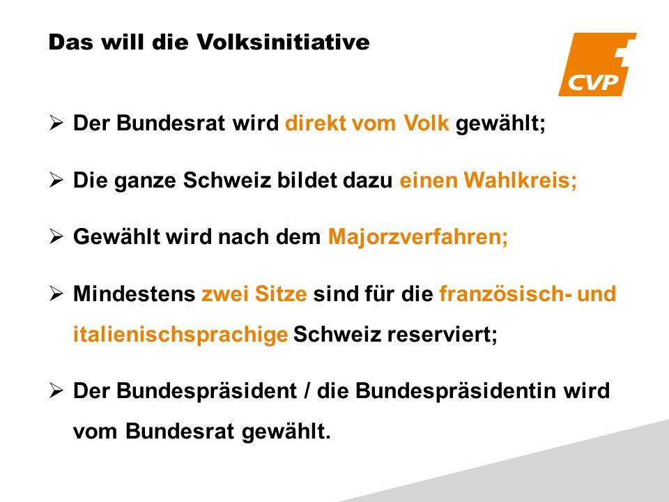 Das will die Volksinitiative Der Bundesrat wird direkt vom Volk gewählt; Die ganze Schweiz bildet dazu einen Wahlkreis; Gewählt wird nach dem Majorzverfahren; Mindestens zwei Sitze sind für die französisch- und italienischsprachige Schweiz reserviert; Der Bundespräsident / die Bundespräsidentin wird vom Bundesrat gewählt.