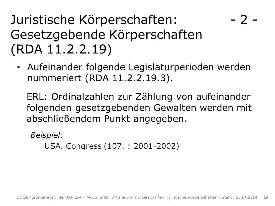 Juristische Körperschaften: - 2 - Gesetzgebende Körperschaften (RDA 11.2.2.19) Aufeinander folgende Legislaturperioden werden nummeriert (RDA 11.2.2.1