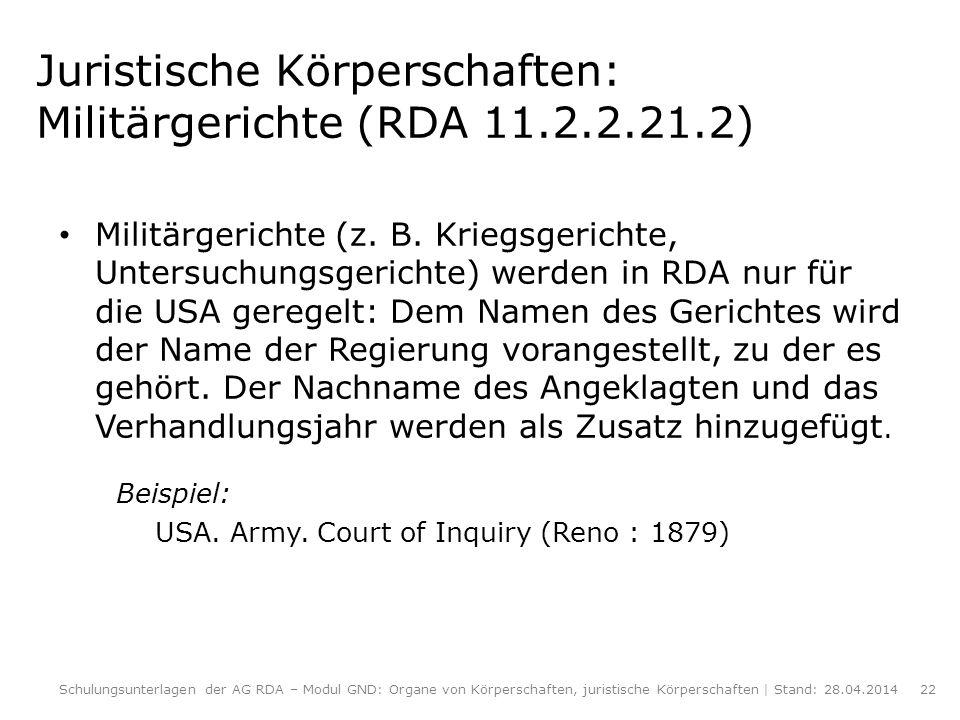 Juristische Körperschaften: Militärgerichte (RDA 11.2.2.21.2) Militärgerichte (z. B. Kriegsgerichte, Untersuchungsgerichte) werden in RDA nur für die