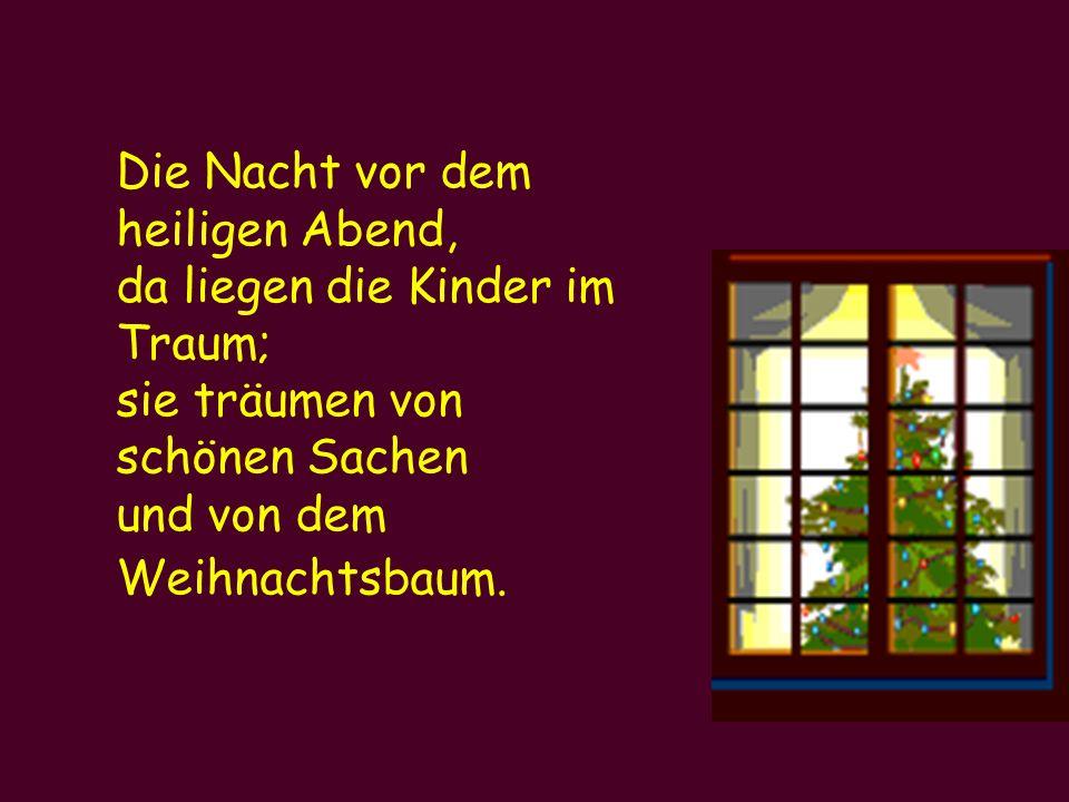 Die Nacht vor dem heiligen Abend, da liegen die Kinder im Traum; sie träumen von schönen Sachen und von dem Weihnachtsbaum.