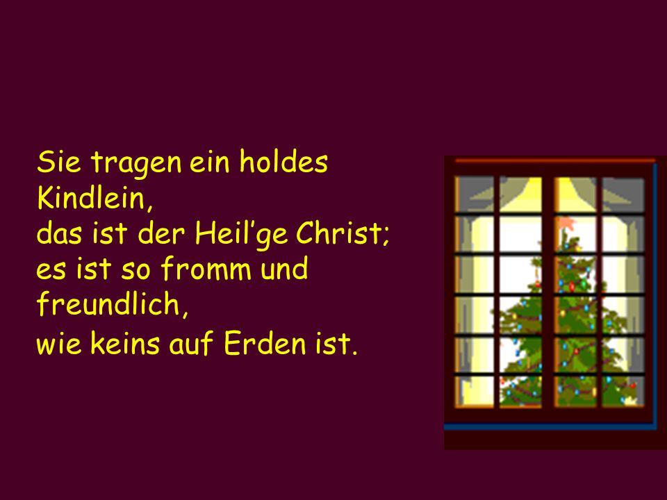Sie tragen ein holdes Kindlein, das ist der Heilge Christ; es ist so fromm und freundlich, wie keins auf Erden ist.