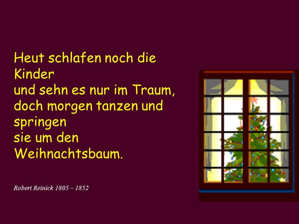 Heut schlafen noch die Kinder und sehn es nur im Traum, doch morgen tanzen und springen sie um den Weihnachtsbaum. Robert Reinick 1805 – 1852