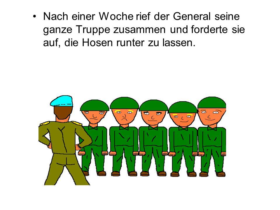Nach einer Woche rief der General seine ganze Truppe zusammen und forderte sie auf, die Hosen runter zu lassen.