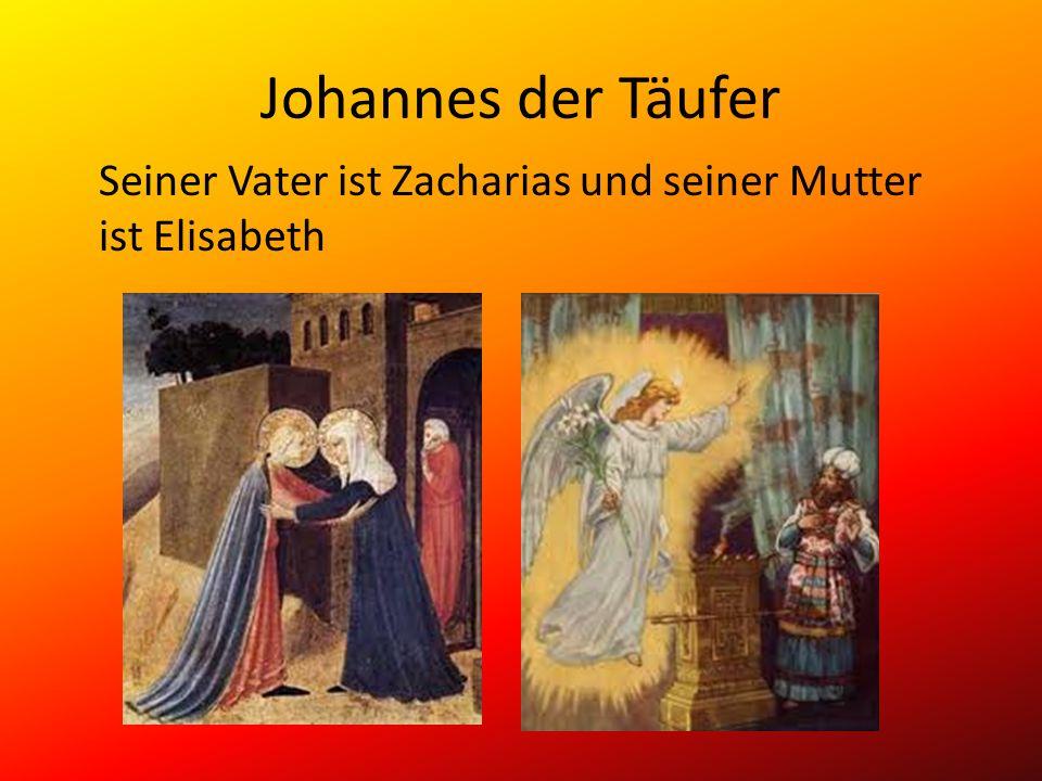 Johannes der Täufer Seiner Vater ist Zacharias und seiner Mutter ist Elisabeth