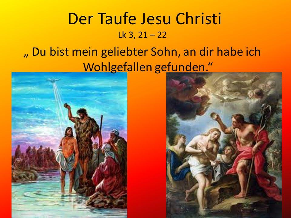 Der Taufe Jesu Christi Lk 3, 21 – 22 Du bist mein geliebter Sohn, an dir habe ich Wohlgefallen gefunden.